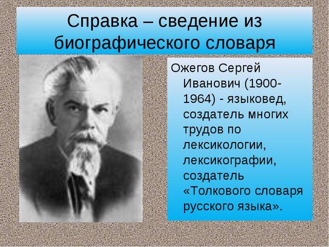 Справка – сведение из биографического словаря Ожегов Сергей Иванович (1900-19...