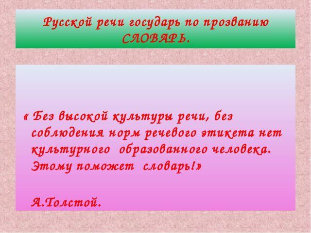 Русской речи государь по прозванию СЛОВАРЬ. « Без высокой культуры речи, без...