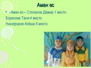Аман өс «Аман өс»- Степанов Дамир-1 место Борисова Таня-4 место Никифоров Алё