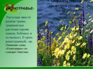 РАЗНОТРАВЬЕ-, Растущие вместе разные травы, травянистые растения (кроме злако