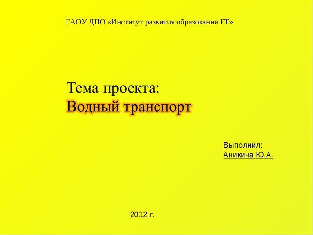ГАОУ ДПО «Институт развития образования РТ» Выполнил: Аникина Ю.А. 2012 г.
