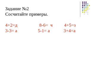 Задание №2 Сосчитайте примеры. 4+2=д         8-6= ч    4+5=з 3-