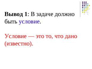 Вывод 1: В задаче должно быть условие. Условие — это то, что дано (известно).
