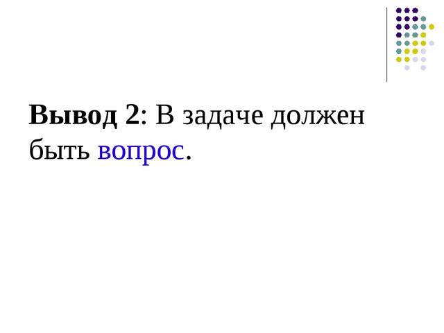 Вывод 2: В задаче должен быть вопрос.