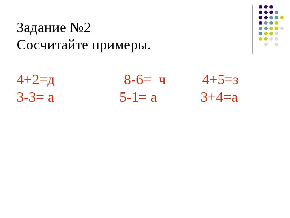 Задание №2 Сосчитайте примеры. 4+2=д         8-6= ч    4+5=з 3-...