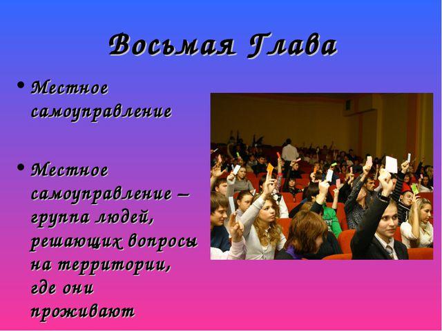 Восьмая Глава Местное самоуправление Местное самоуправление – группа людей, р...
