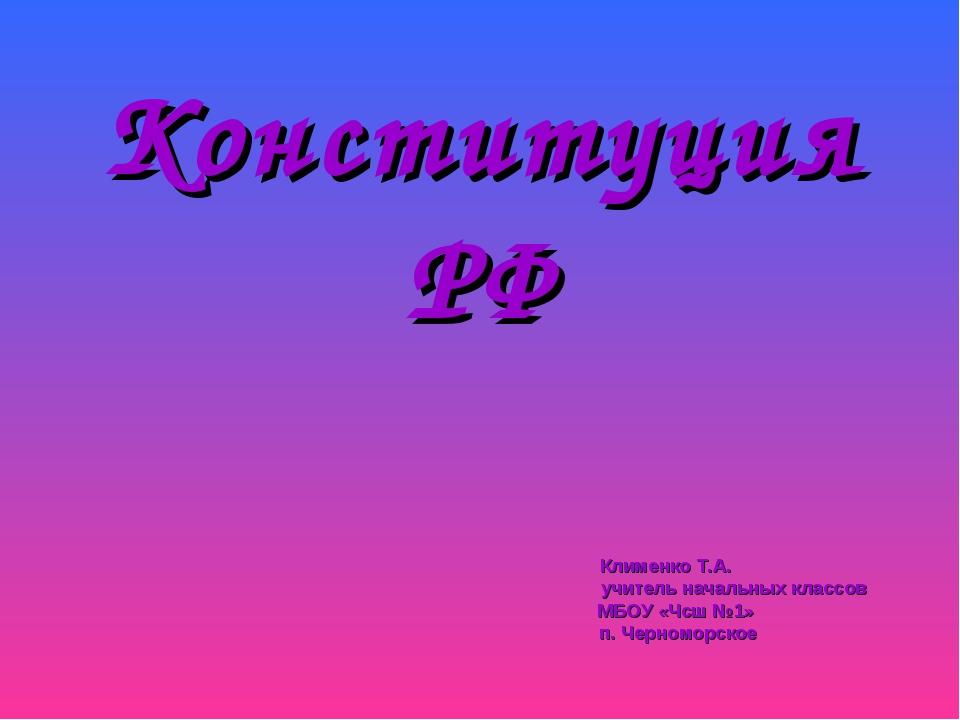 Конституция РФ Клименко Т.А. учитель начальных классов МБОУ «Чсш №1» п. Черно...