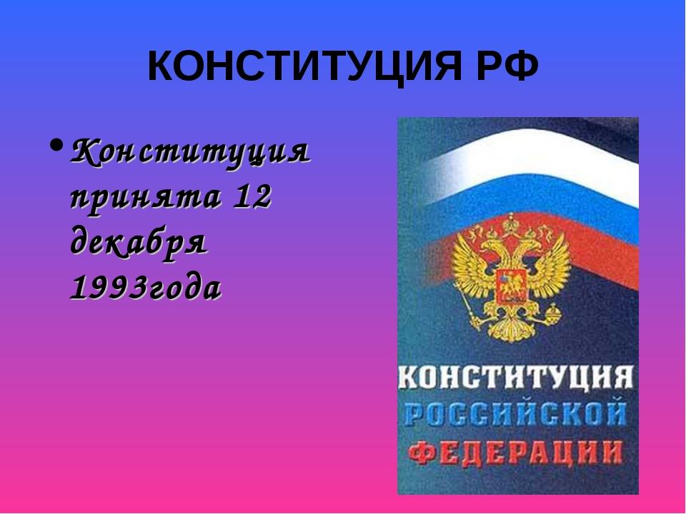 КОНСТИТУЦИЯ РФ Конституция принята 12 декабря 1993года