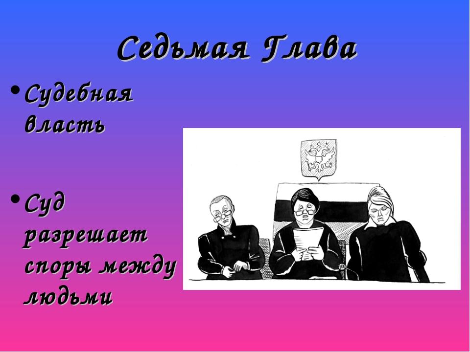 Седьмая Глава Судебная власть Суд разрешает споры между людьми