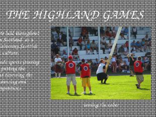 THE HIGHLAND GAMES - are events held throughout the year in Scotland  as a wa