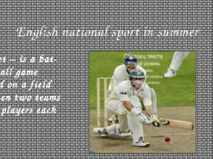 English national sport in summer Cricket – is a bat-and-ball game played on a