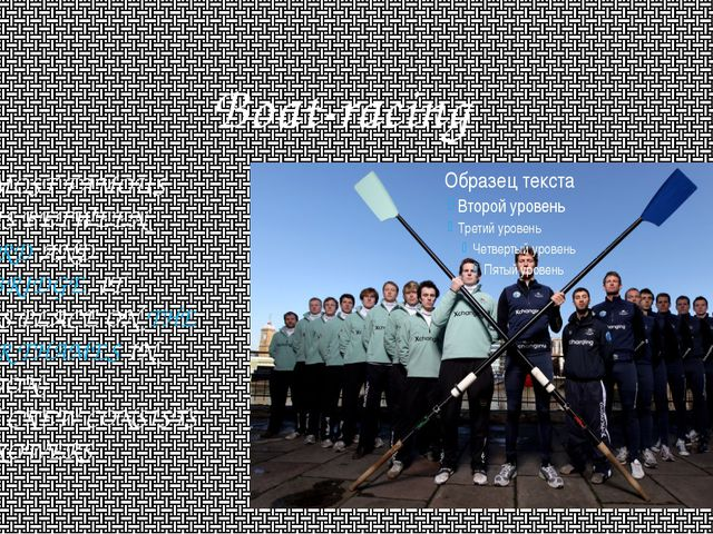 Boat-racing THE MOST FAMOUS ONE IS BETWEEN OXFORD AND CAMBRIDGE, IT TAKES PLA...