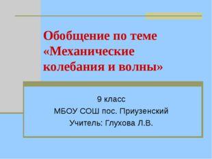 Обобщение по теме «Механические колебания и волны» 9 класс МБОУ СОШ пос. Приу