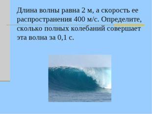 Длина волны равна 2 м, а скорость ее распространения 400 м/с. Определите, ско