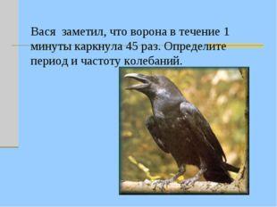 Вася заметил, что ворона в течение 1 минуты каркнула 45 раз. Определите перио