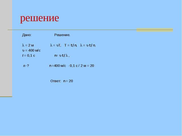 решение Дано: Решение.   = 2 м  = T, T = t / n,  =  t / n,  = 400 м/...