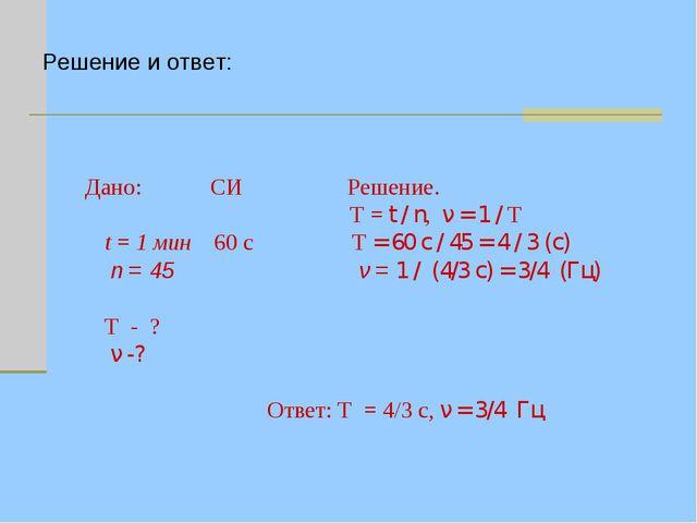 Дано: СИ Решение.  T = t / n, ν = 1 / T t = 1 мин 60 с T = 60 с / 45 = 4 /...