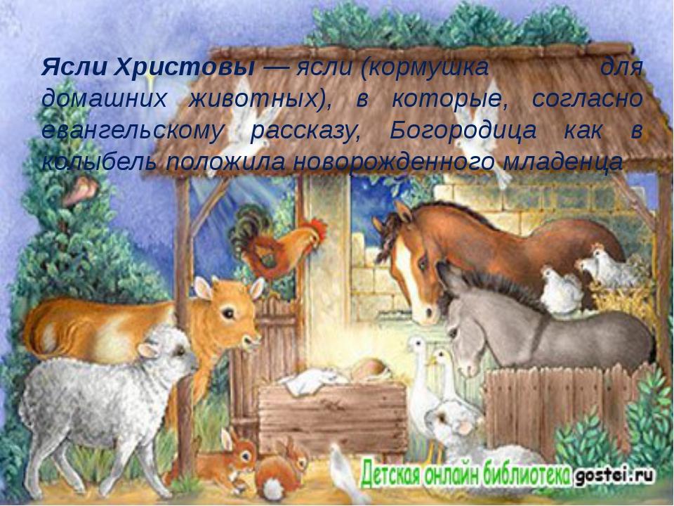 ЯслиХристовы—ясли(кормушка для домашних животных), в которые, согласно ев...
