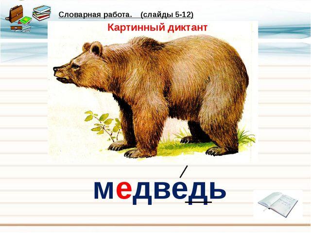 медведь Словарная работа. (слайды 5-12) Картинный диктант