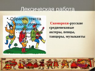 Лексическая работа Скоморохи-русские средневековые актеры, певцы, танцоры, му