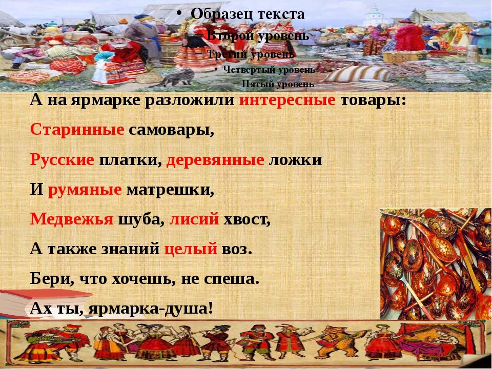 А на ярмарке разложили интересные товары: Старинные самовары, Русские платки...