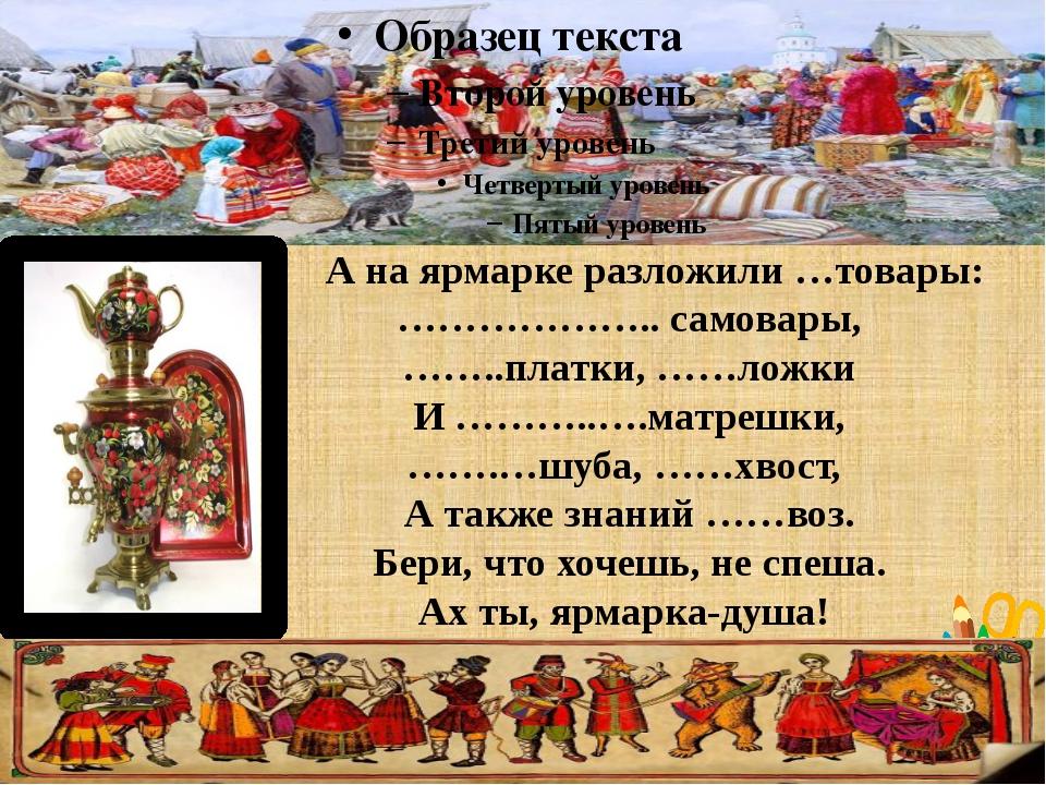 А на ярмарке разложили …товары: ……………….. самовары, ……..платки, ……ложки И ………...