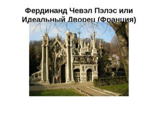 Фердинанд Чевэл Пэлэс или Идеальный Дворец (Франция)