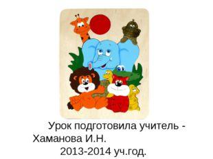 Урок подготовила учитель - Хаманова И.Н. 2013-2014 уч.год.