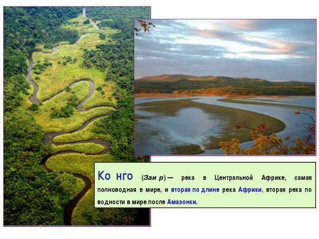 Ко́нго (Заи́р)— река в Центральной Африке, самая полноводная в мире, и втора...