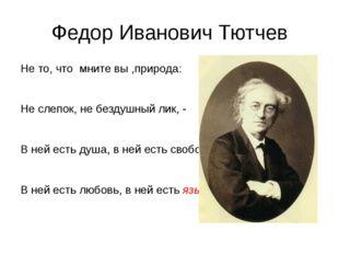 Федор Иванович Тютчев Не то, что мните вы ,природа: Не слепок, не бездушный л