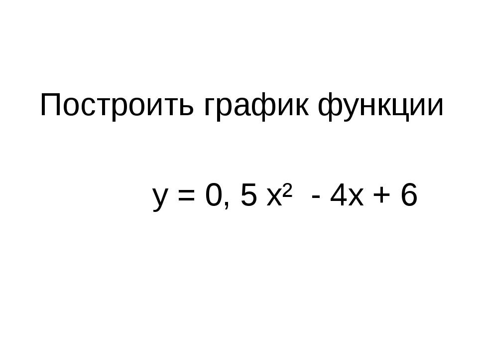 Построить график функции у = 0, 5 х² - 4x + 6