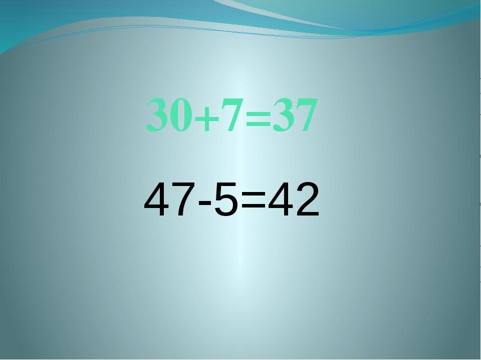 30+7=37 47-5=42