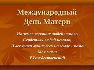 Международный День Матери На земле хороших людей немало, Сердечных людей нема