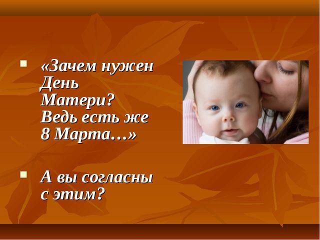 «Зачем нужен День Матери? Ведь есть же 8 Марта…» А вы согласны с этим?