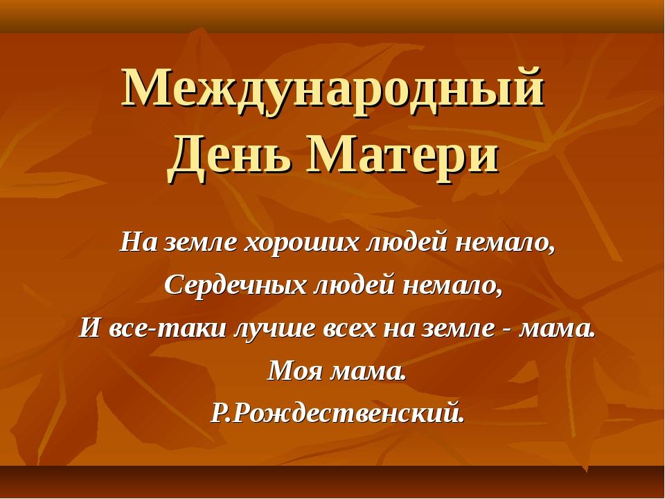 Международный День Матери На земле хороших людей немало, Сердечных людей нема...