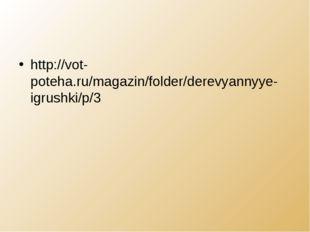 http://vot-poteha.ru/magazin/folder/derevyannyye-igrushki/p/3