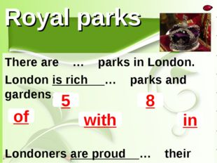 Royal parks There are … parks in London. London is rich … parks and gardens.