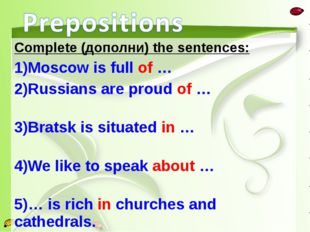 Complete (дополни) the sentences: Moscow is full of … Russians are proud of …