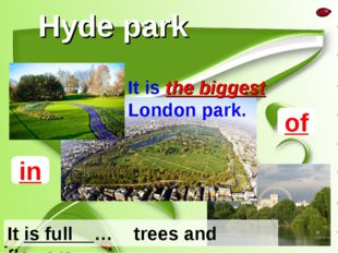 Hyde park It is the biggest London park. It is full … trees and flowers. of in