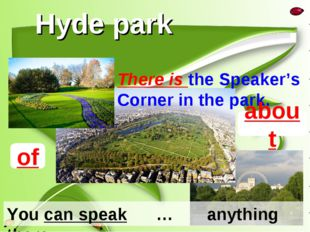 Hyde park There is the Speaker's Corner in the park. You can speak … anything