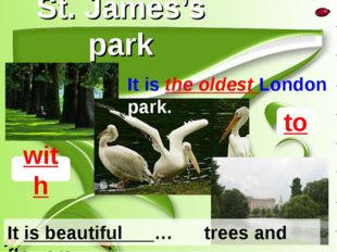 St. James's park to It is beautiful … trees and flowers. with It is the oldes