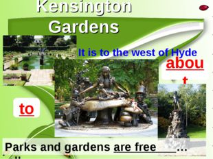 Kensington Gardens It is to the west of Hyde park. about Parks and gardens ar