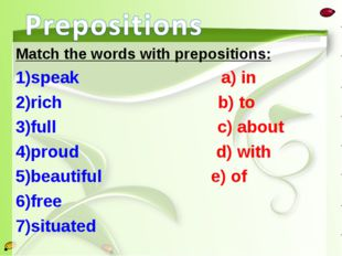 Match the words with prepositions: speak a) in rich b) to full c) about proud