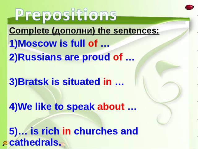 Complete (дополни) the sentences: Moscow is full of … Russians are proud of …...