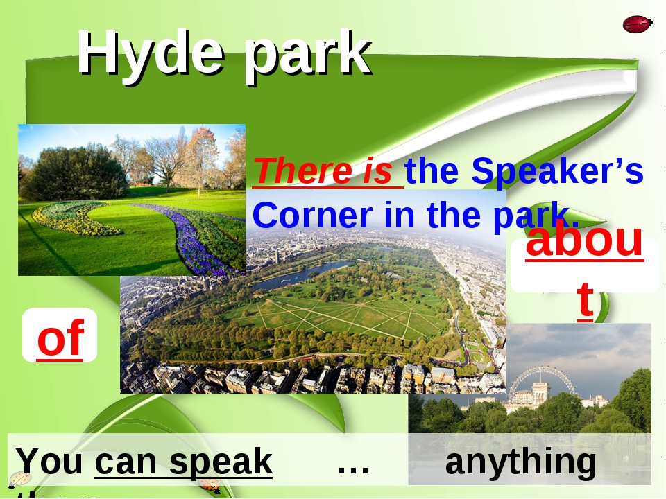 Hyde park There is the Speaker's Corner in the park. You can speak … anything...