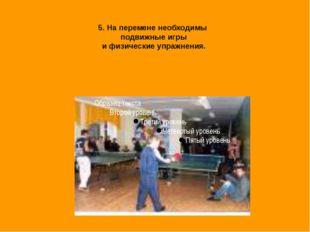 5. На перемене необходимы подвижные игры и физические упражнения.