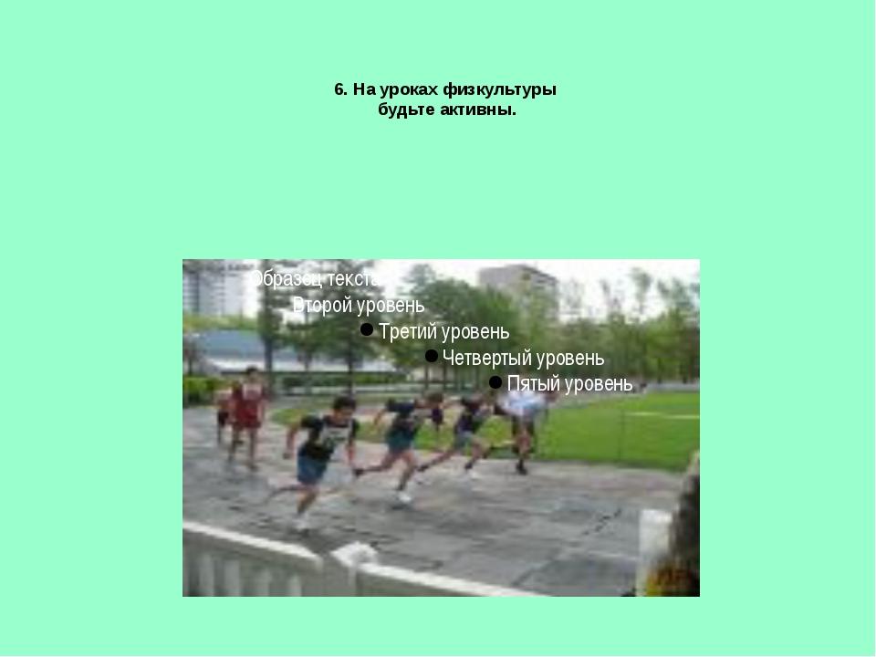 6. На уроках физкультуры будьте активны.
