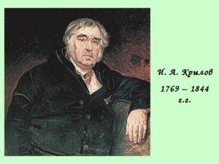 И. А. Крылов 1769 – 1844 г.г.