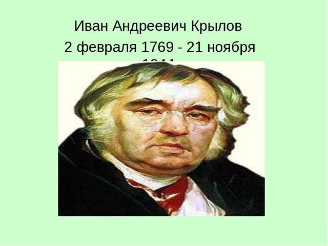 Иван Андреевич Крылов 2 февраля 1769 - 21 ноября 1844
