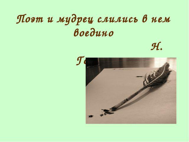 Поэт и мудрец слились в нем воедино Н. Гоголь